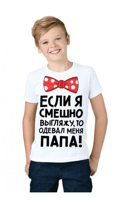Детская футболка Если я смешно выгляжу, то одевал меня папа!