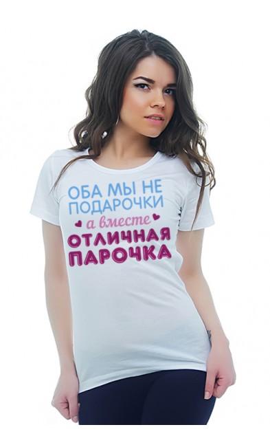 Женская футболка Оба мы не подарочки а вместе отличная парочка